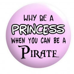 Why be a princess when you can be a Pirate Badge, Pirate Badges